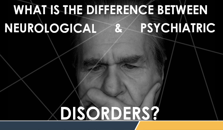 Difference between neurological and Psychiatric